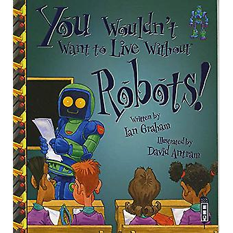 You Wouldn't Want To Live Without Robots! by Ian Graham - 97819125370