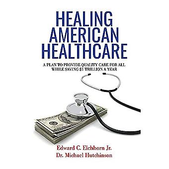 Healing American Healthcare - A Plan to Provide Quality Care for All -