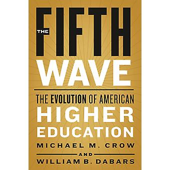 The Fifth Wave  The Evolution of American Higher Education by Michael M Crow & William B Dabars