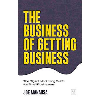 The Business of Getting Business - The Digital Marketing Guide for Sma