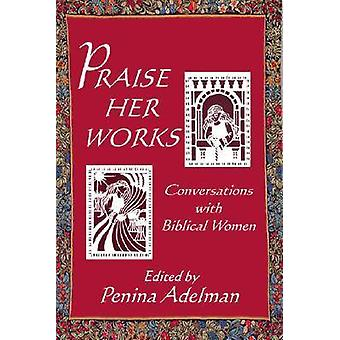 Praise Her Works - Conversations with Biblical Women by Penina Adelman