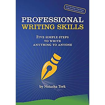 Professional Writing Skills - Five Simple Steps to Write Anything to A