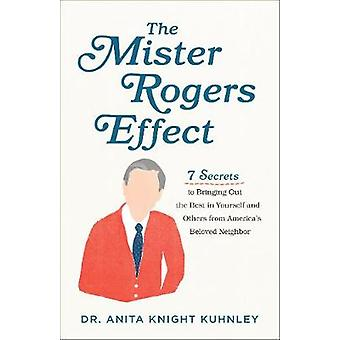 Mister Rogers Effect 7 Secrets to Bringing Out the Best in Yourself and Others from America's Beloved Neighbor