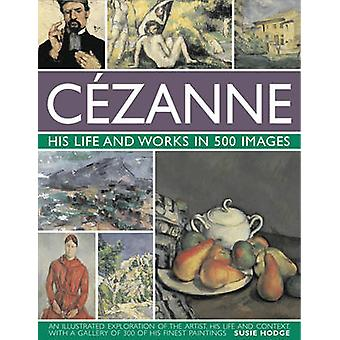 Cezanne - His Life and Works in 500 Images by Susie Hodge - 9780754823