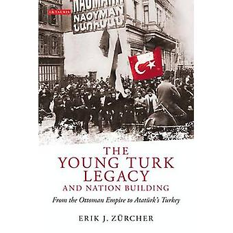 The Young Turk Legacy and Nation Building - From the Ottoman Empire to