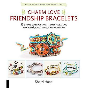 Charm Love Friendship Bracelets: 35 Unique Designs with Polymer Clay, Macrame, Knotting, and Braiding * Make your...