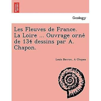 Les Fleuves de France. La Loire... Ouvrage Orne de 134 Dessins par A. Chapon. Tekijänä Barron & Louis