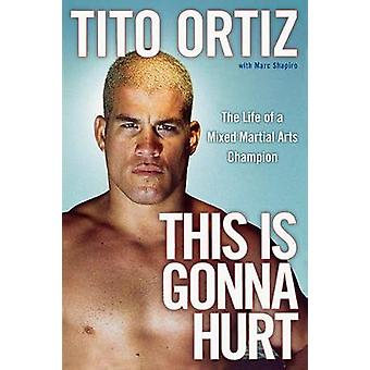 This Is Gonna Hurt The Life of a Mixed Martial Arts Champion by Ortiz & Tito