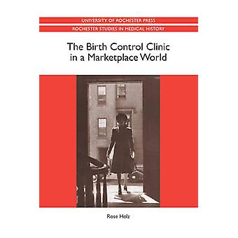 The Birth Control Clinic in a Marketplace World by Holz & Rose