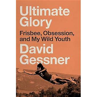 Ultimate Glory - Frisbee - Obsession - and My Wild Youth by David Gess