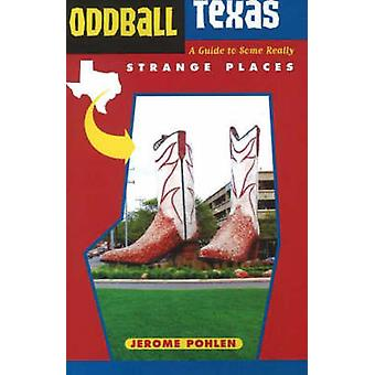 Oddball Texas - A Guide to Some Really Strange Places by Jerome Pohlen