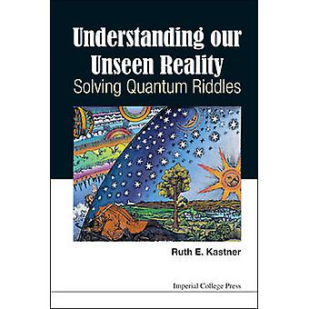 UNDERSTANDING OUR UNSEEN REALITY SOLVING QUANTUM RIDDLES by Kastner & Ruth E