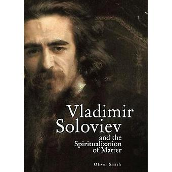 Vladimir Soloviev and the Spiritualization of Matter by Smith & Oliver