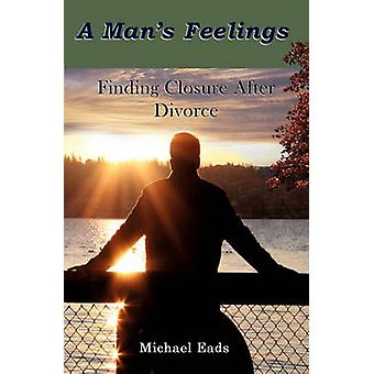 A Mans Feelings Finding Closure After Divorce by Eads & Michael Louis