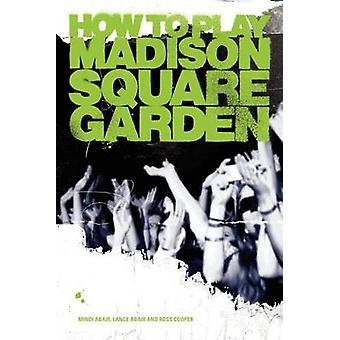 How to Play Madison Square Garden  A Guide to Stage Performance by Abair & Mindi