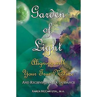Garden of Light Aligning with Your True Nature and Receiving Inner Guidance by McChrystal & Karen A.