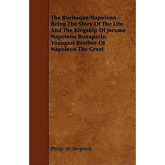 The Burlesque Napoleon  Being The Story Of The Life And The Kingship Of Jerome Napoleon Bonaparte Youngest Brother Of Napoleon The Great by Sergeant & Philip. W.