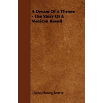 A Dream of a Throne  The Story of a Mexican Revolt by Embree & Charles Fleming