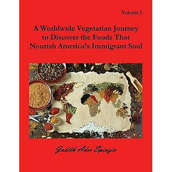 A Worldwide Vegetarian Journey to Discover the Foods That Nourish Americas Immigrant Soul Volume 1 by Spinzia & Judith Ader