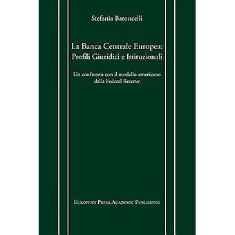 La Banca Centrale Europea Profili Giuridici E Istituzionali. Un Confronto Con Il Modello Americano Della Federal Reserve. by Baroncelli & Stefania