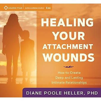 Healing Your Attachment Wounds  How to Create Deep and Lasting Intimate Relationships by Diane Poole Heller