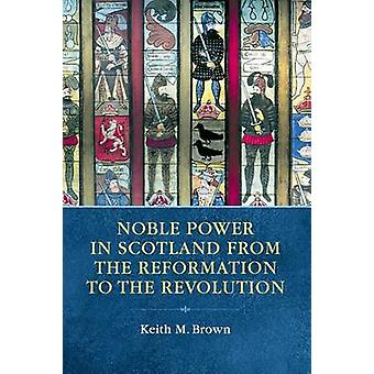 Noble Power in Scotland from the Reformation to the Revolution by Kei