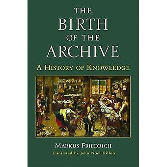The Birth of the Archive - A History of Knowledge by Markus Friedrich