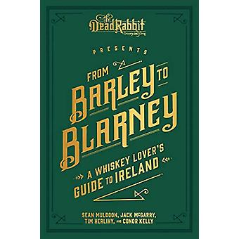 From Barley to Blarney - A Whiskey Lover's Guide to Ireland by Sean Mu