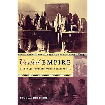 Veiled Empire  Gender and Power in Stalinist Central Asia by Douglas Northrop