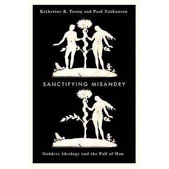 Sanctifying Misandry  Goddess Ideology and the Fall of Man by Katherine K Young & Paul Nathanson