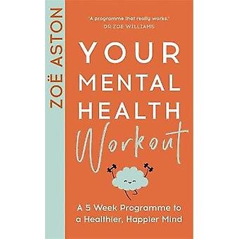 Your Mental Health Workout A 5 Week Programme to a Healthier Happier Mind