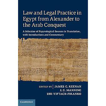 Law and Legal Practice in Egypt from Alexander to the Arab Conquest by Edited by James G Keenan & Edited by J G Manning & Edited by Uri Yiftach Firanko
