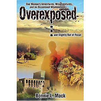 Overexposed ... (and Slightly Out of Focus): One Woman's Adventures, Misadventures, and an Occasional Misdemeanor ...
