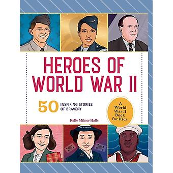 Heroes of World War 2  A World War 2 Book for Kids 50 Inspiring Stories of Bravery by Kelly Milner Halls