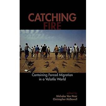 Catching Fire Containing Forced Migration in a Volatile World by Van Hear & Nicholas
