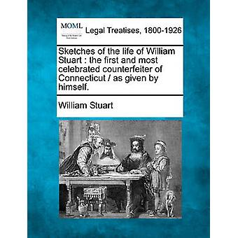 Sketches of the life of William Stuart  the first and most celebrated counterfeiter of Connecticut   as given by himself. by Stuart & William