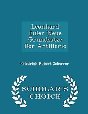 Leonhard Euler Neue Grundsatze Der Artillerie  Scholars Choice Edition by Scherrer & Friedrich Robert