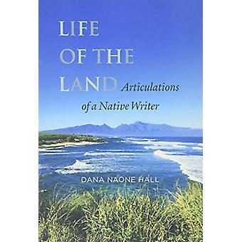 Life of the Land - Articulations of a Native Writer by Dana Naone Hall