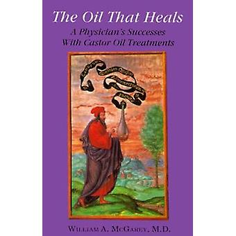 The Oil That Heals - A Physician's Successes With Castor Oil Treatment