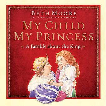 My Child - My Princess - A Parable about the King by Beth Moore - Beve