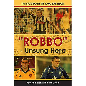 -Robbo - - Unsung Hero - The Autobiography of Paul Robinson by Keith Di