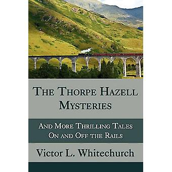 The Thorpe Hazell Mysteries and More Thrilling Tales on and Off the Rails by Whitechurch & Victor L.