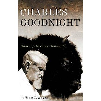 Charles Goodnight - Father of the Texas Panhandle by William T Hagan -