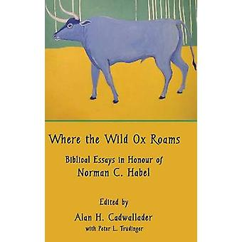 Where the Wild Ox Roams Biblical Essays in Honour of Norman C. Habel by Cadwallader & Alan H.
