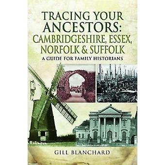 Tracing Your Ancestors Cambridgeshire Essex Norfolk and S by Gill Blanchard