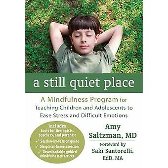 A Still Quiet Place  A Mindfulness Program for Teaching Children and Adolescents to Ease Stress and Difficult Emotions by Amy Saltzman