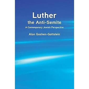 Luther the AntiSemite A Contemporary Jewish Perspective by GoshenGottstein & Alon