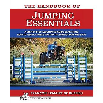 The Handbook of JUMPING ESSENTIALS A stepbystep guide explaining how to train a horse to find the proper takeoff spot by Lemaire de Ruffieu & Francois