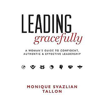 Leading Gracefully A Womens Guide to Confident Authentic  Effective Leadership by Tallon & Monique Svazlian