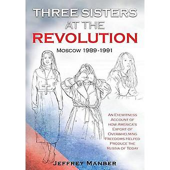Three Sisters at the Revolution An Eyewitness Account of How Americas Export Of Overwhelming Freedoms Helped Produce the Russia of Today by Manber & Jeffrey